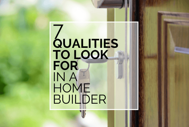 7 Qualities To Look For In A Home Builder